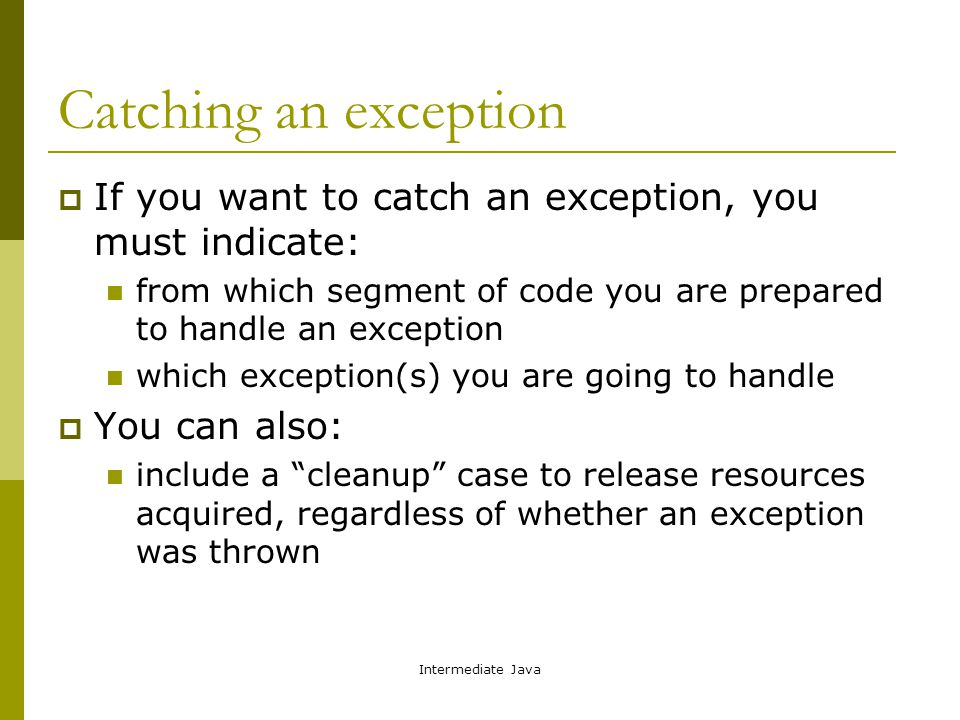 Intermediate Java Catching an exception  If you want to catch an exception, you must indicate: from which segment of code you are prepared to handle an exception which exception(s) you are going to handle  You can also: include a cleanup case to release resources acquired, regardless of whether an exception was thrown