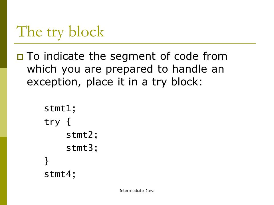 Intermediate Java The try block  To indicate the segment of code from which you are prepared to handle an exception, place it in a try block: stmt1; try { stmt2; stmt3; } stmt4;