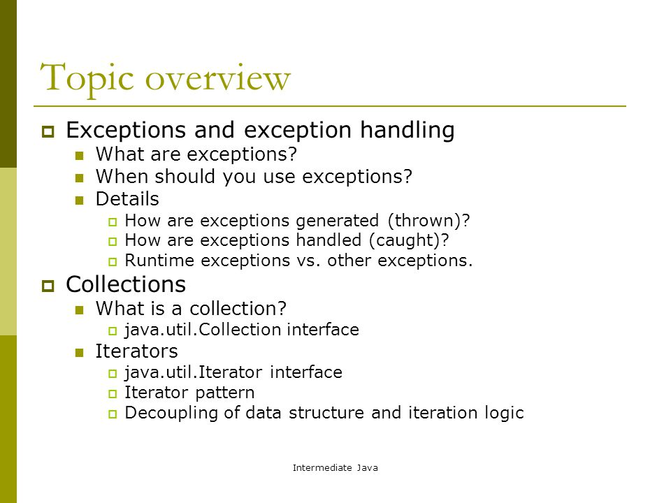 Intermediate Java Topic overview  Exceptions and exception handling What are exceptions.