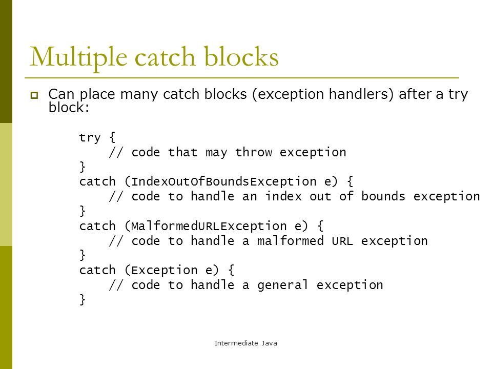 Intermediate Java Multiple catch blocks  Can place many catch blocks (exception handlers) after a try block: try { // code that may throw exception } catch (IndexOutOfBoundsException e) { // code to handle an index out of bounds exception } catch (MalformedURLException e) { // code to handle a malformed URL exception } catch (Exception e) { // code to handle a general exception }