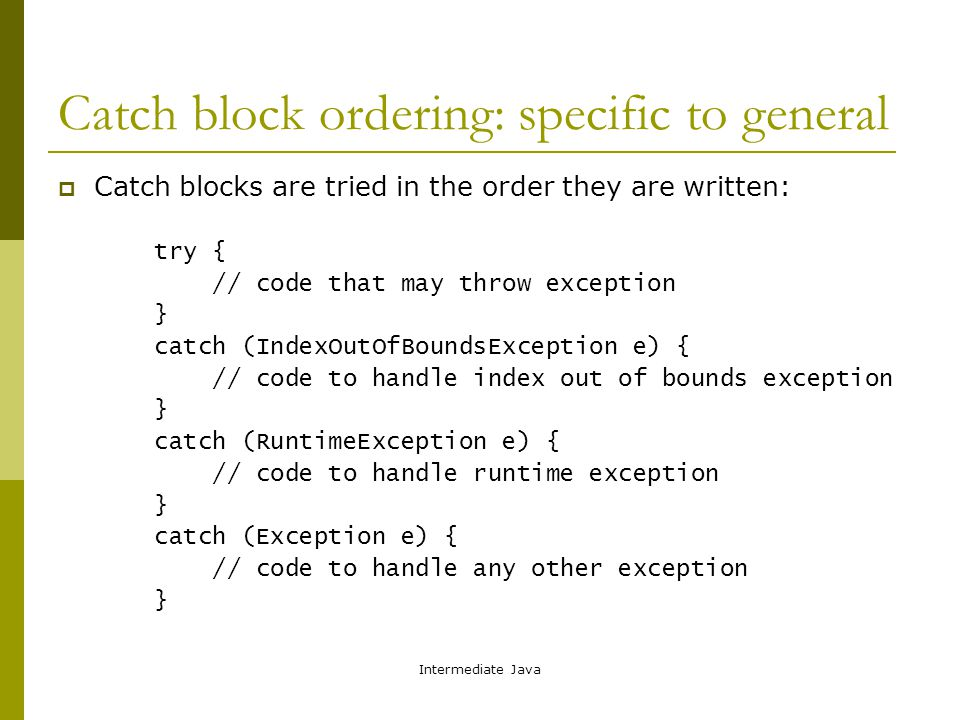 Intermediate Java Catch block ordering: specific to general  Catch blocks are tried in the order they are written: try { // code that may throw exception } catch (IndexOutOfBoundsException e) { // code to handle index out of bounds exception } catch (RuntimeException e) { // code to handle runtime exception } catch (Exception e) { // code to handle any other exception }