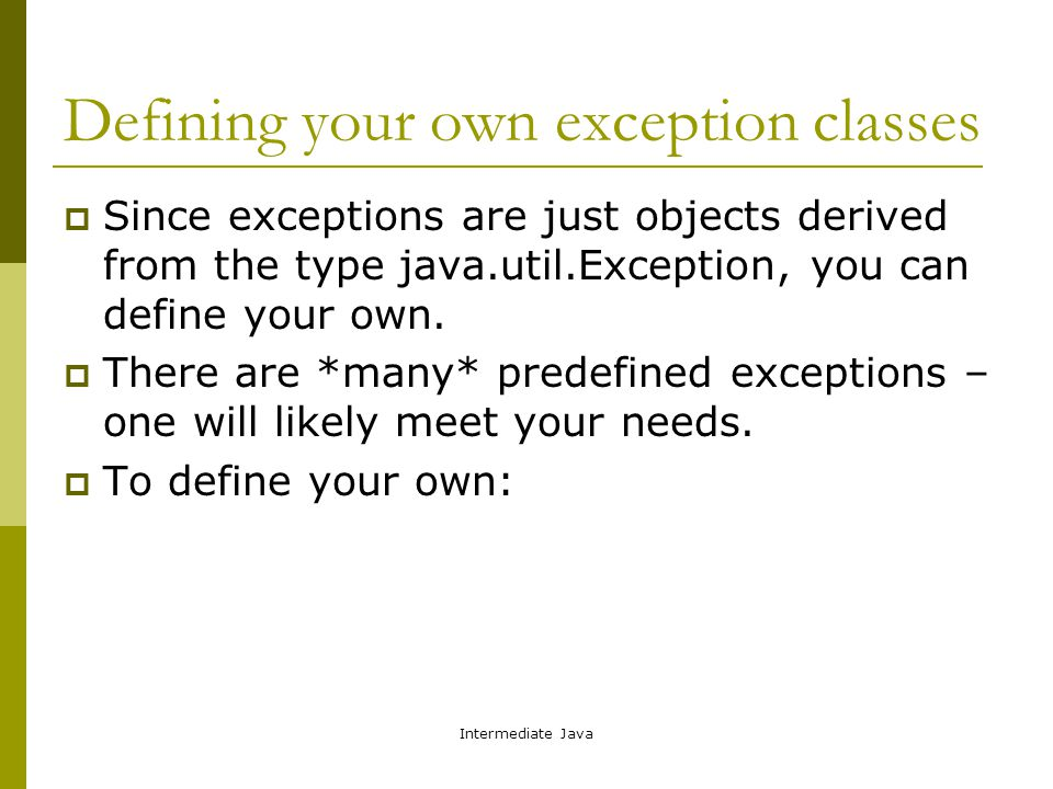 Intermediate Java Defining your own exception classes  Since exceptions are just objects derived from the type java.util.Exception, you can define yo