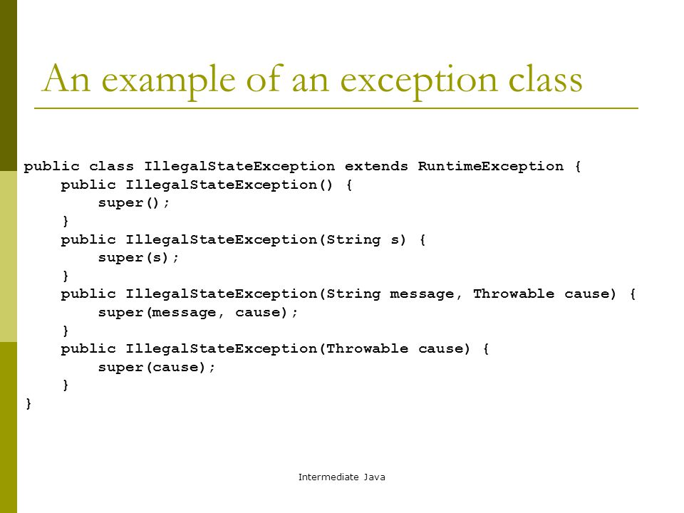 Intermediate Java An example of an exception class public class IllegalStateException extends RuntimeException { public IllegalStateException() { super(); } public IllegalStateException(String s) { super(s); } public IllegalStateException(String message, Throwable cause) { super(message, cause); } public IllegalStateException(Throwable cause) { super(cause); }