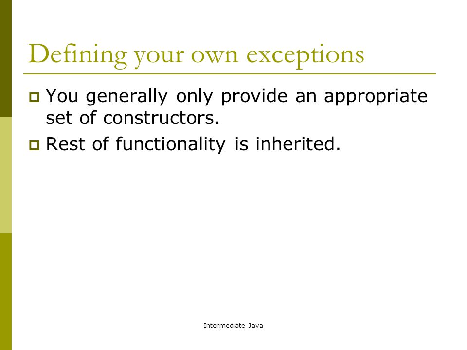 Intermediate Java Defining your own exceptions  You generally only provide an appropriate set of constructors.  Rest of functionality is inherited.