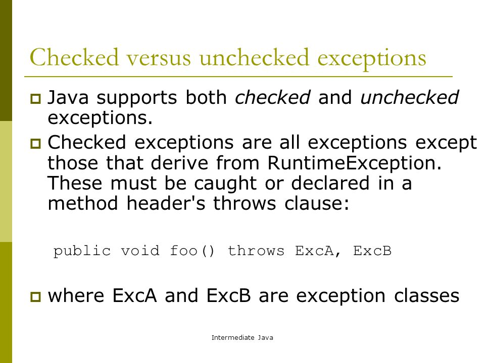 Intermediate Java Checked versus unchecked exceptions  Java supports both checked and unchecked exceptions.  Checked exceptions are all exceptions e
