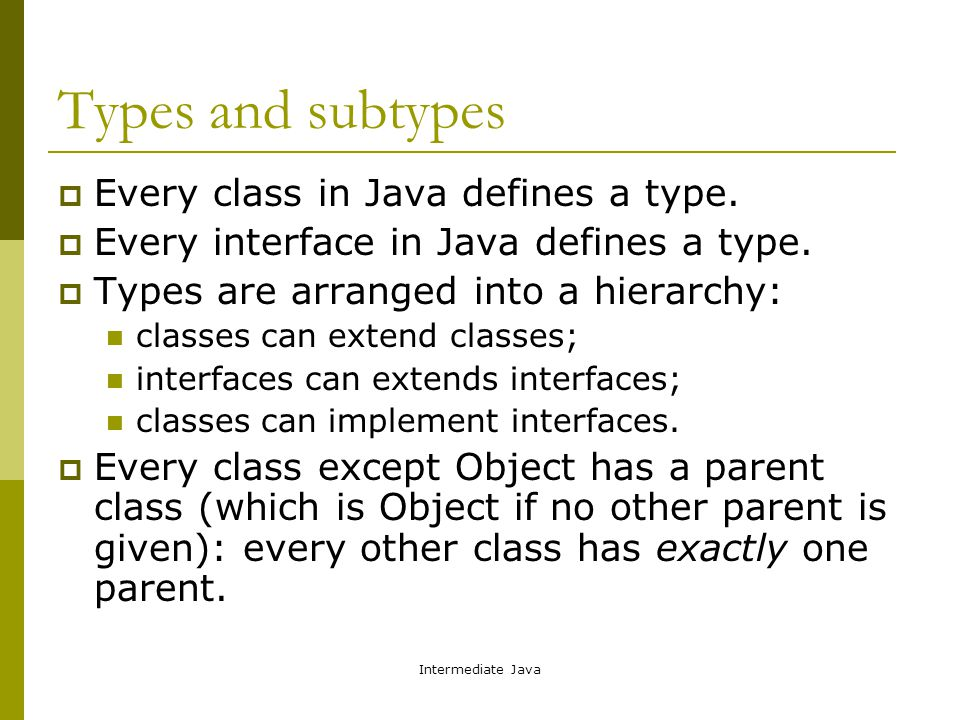 Intermediate Java Types and subtypes  Every class in Java defines a type.