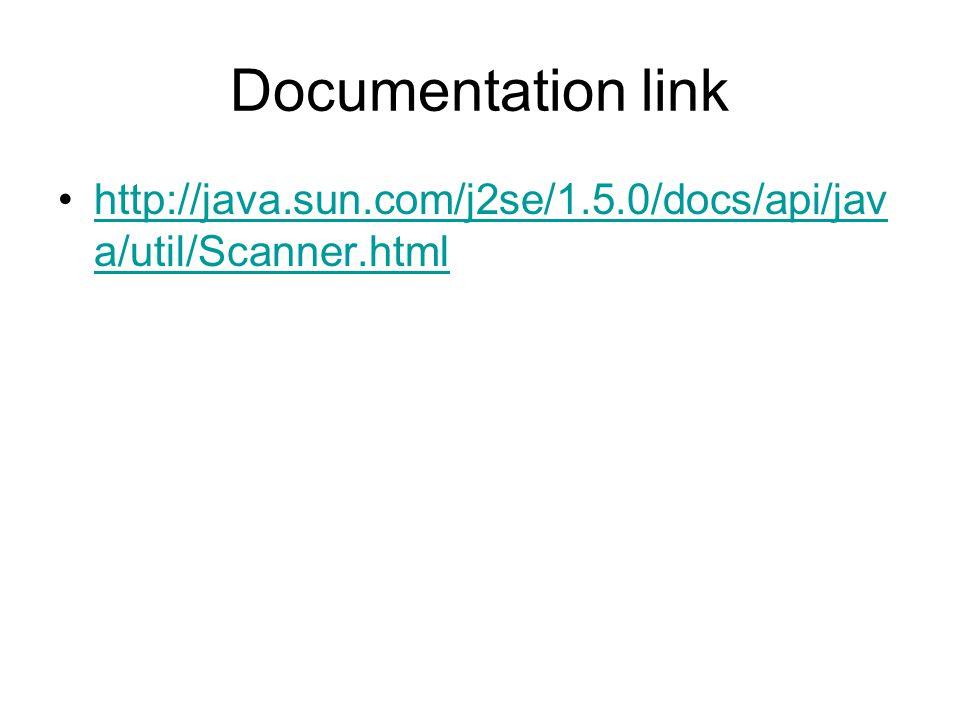 Documentation link http://java.sun.com/j2se/1.5.0/docs/api/jav a/util/Scanner.htmlhttp://java.sun.com/j2se/1.5.0/docs/api/jav a/util/Scanner.html