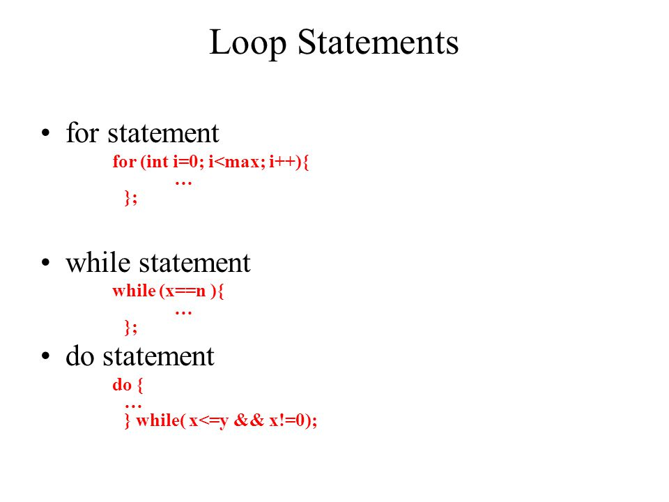 Loop Statements for statement for (int i=0; i<max; i++){ … }; while statement while (x==n ){ … }; do statement do { … } while( x<=y && x!=0);