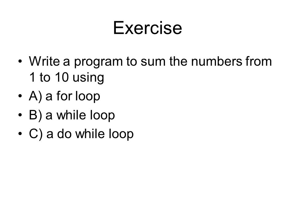 Exercise Write a program to sum the numbers from 1 to 10 using A) a for loop B) a while loop C) a do while loop
