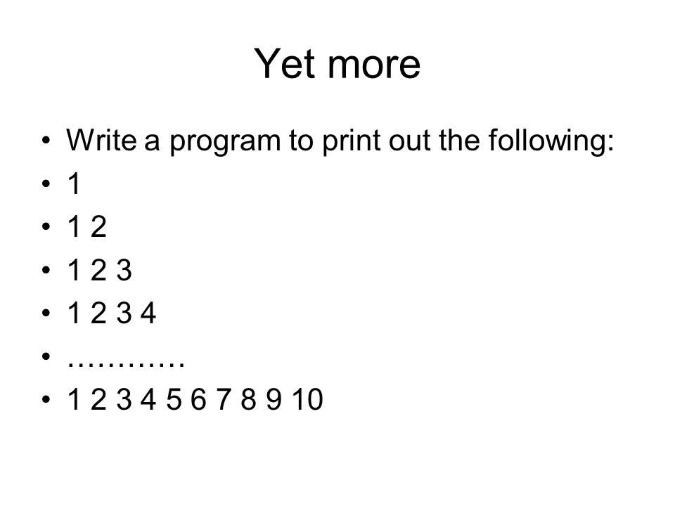 Yet more Write a program to print out the following: 1 1 2 1 2 3 1 2 3 4 ………… 1 2 3 4 5 6 7 8 9 10
