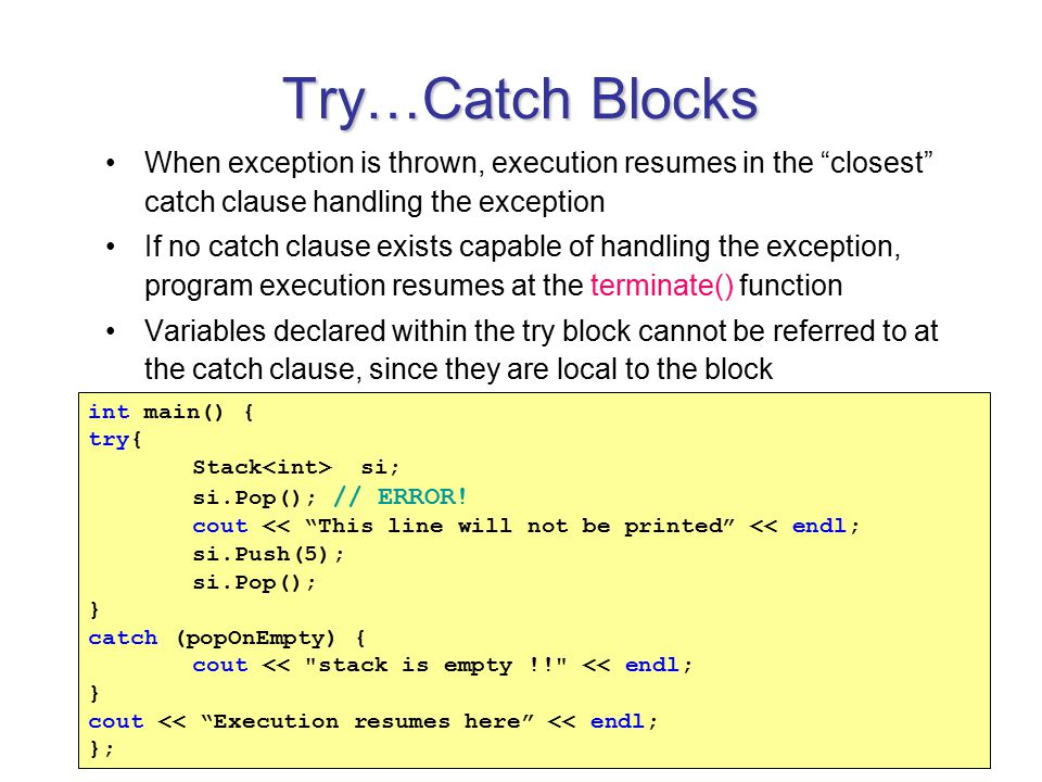 Try…Catch Blocks When exception is thrown, execution resumes in the closest catch clause handling the exception If no catch clause exists capable of handling the exception, program execution resumes at the terminate() function Variables declared within the try block cannot be referred to at the catch clause, since they are local to the block int main() { try{ Stack si; si.Pop(); // ERROR.