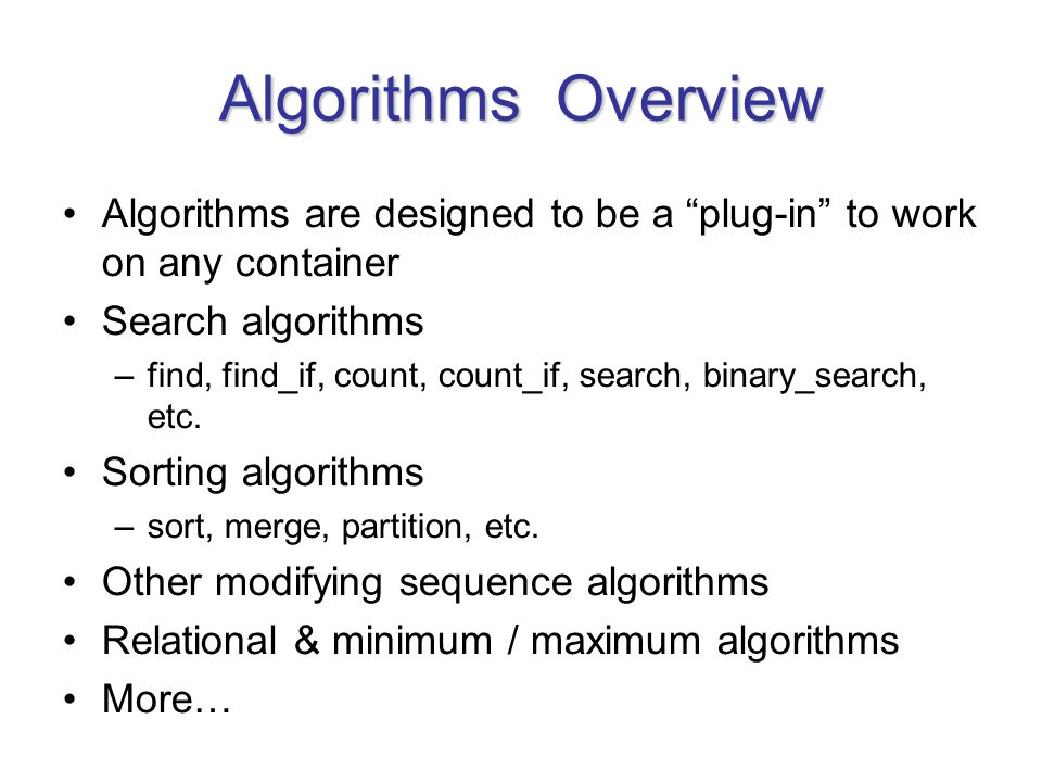Algorithms Overview Algorithms are designed to be a plug-in to work on any container Search algorithms –find, find_if, count, count_if, search, binary_search, etc.