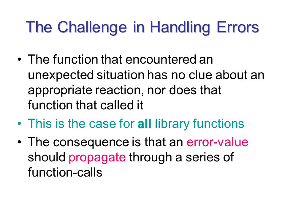 The Challenge in Handling Errors The function that encountered an unexpected situation has no clue about an appropriate reaction, nor does that function that called it allThis is the case for all library functions The consequence is that an error-value should propagate through a series of function-calls