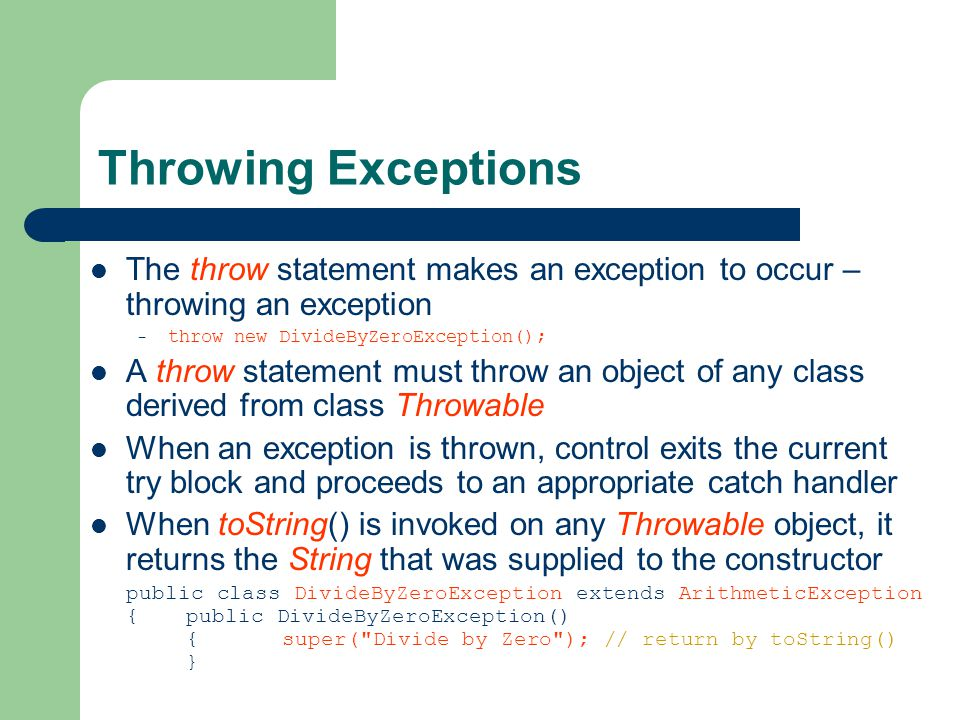 Throwing Exceptions The throw statement makes an exception to occur – throwing an exception – throw new DivideByZeroException(); A throw statement must throw an object of any class derived from class Throwable When an exception is thrown, control exits the current try block and proceeds to an appropriate catch handler When toString() is invoked on any Throwable object, it returns the String that was supplied to the constructor public class DivideByZeroException extends ArithmeticException {public DivideByZeroException() {super( Divide by Zero ); // return by toString() }