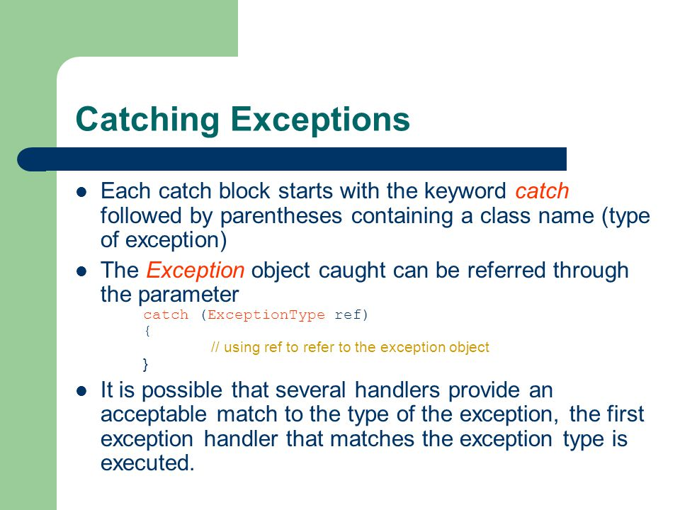 Catching Exceptions Each catch block starts with the keyword catch followed by parentheses containing a class name (type of exception) The Exception object caught can be referred through the parameter catch (ExceptionType ref) { // using ref to refer to the exception object } It is possible that several handlers provide an acceptable match to the type of the exception, the first exception handler that matches the exception type is executed.