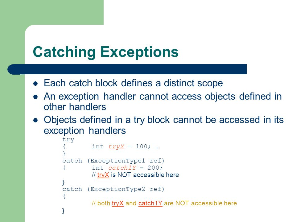 Catching Exceptions Each catch block defines a distinct scope An exception handler cannot access objects defined in other handlers Objects defined in a try block cannot be accessed in its exception handlers try { int tryX = 100; … } catch (ExceptionType1 ref) {int catch1Y = 200; // tryX is NOT accessible here } catch (ExceptionType2 ref) { // both tryX and catch1Y are NOT accessible here }