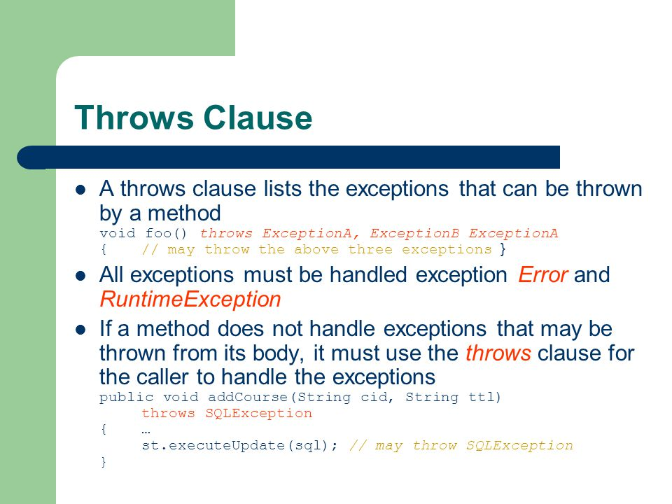 Throws Clause A throws clause lists the exceptions that can be thrown by a method void foo() throws ExceptionA, ExceptionB ExceptionA {// may throw the above three exceptions } All exceptions must be handled exception Error and RuntimeException If a method does not handle exceptions that may be thrown from its body, it must use the throws clause for the caller to handle the exceptions public void addCourse(String cid, String ttl) throws SQLException {… st.executeUpdate(sql); // may throw SQLException }