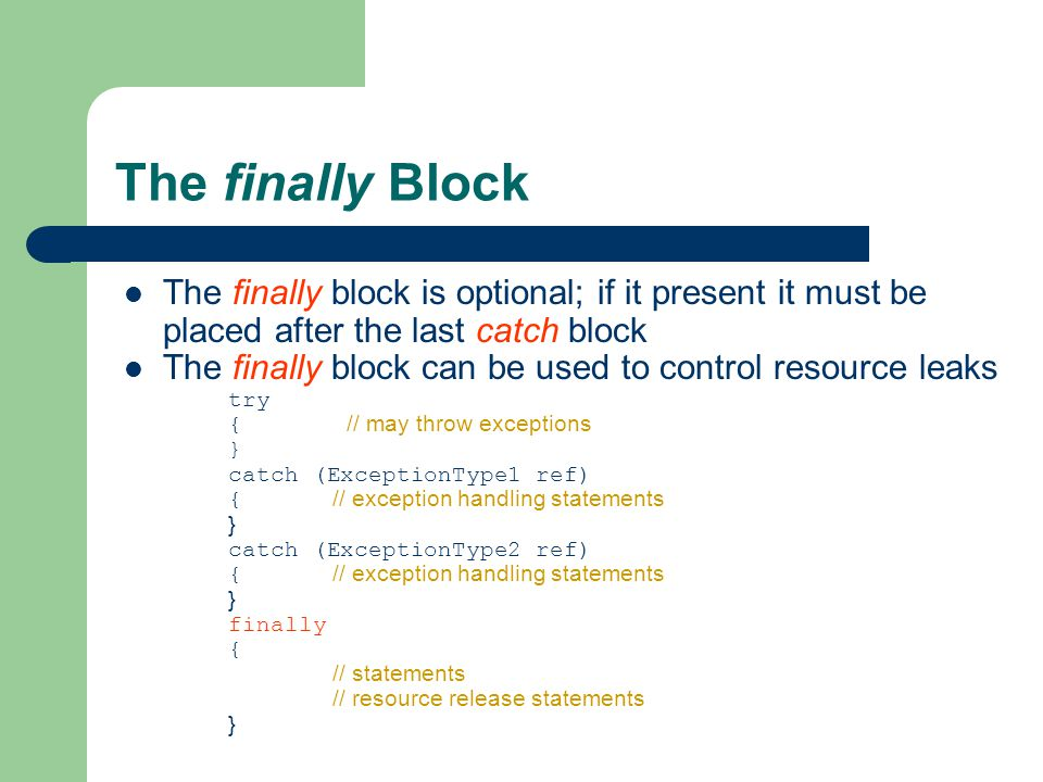 The finally Block The finally block is optional; if it present it must be placed after the last catch block The finally block can be used to control resource leaks try { // may throw exceptions } catch (ExceptionType1 ref) { // exception handling statements } catch (ExceptionType2 ref) { // exception handling statements } finally { // statements // resource release statements }