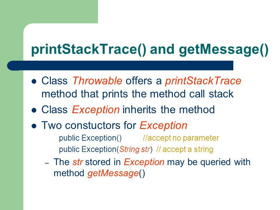 printStackTrace() and getMessage() Class Throwable offers a printStackTrace method that prints the method call stack Class Exception inherits the method Two constuctors for Exception public Exception() //accept no parameter public Exception(String str) // accept a string – The str stored in Exception may be queried with method getMessage()