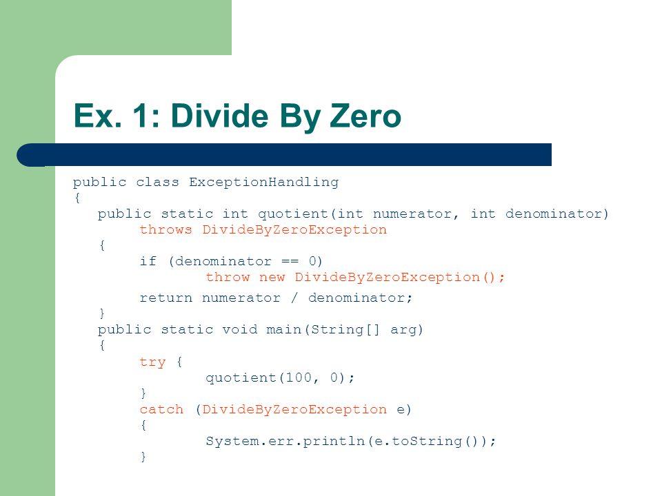 Ex. 1: Divide By Zero public class ExceptionHandling { public static int quotient(int numerator, int denominator) throws DivideByZeroException { if (d