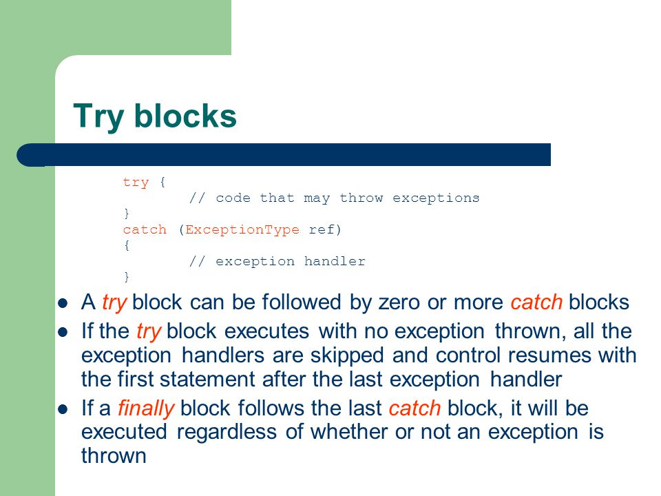 Try blocks try { // code that may throw exceptions } catch (ExceptionType ref) { // exception handler } A try block can be followed by zero or more catch blocks If the try block executes with no exception thrown, all the exception handlers are skipped and control resumes with the first statement after the last exception handler If a finally block follows the last catch block, it will be executed regardless of whether or not an exception is thrown