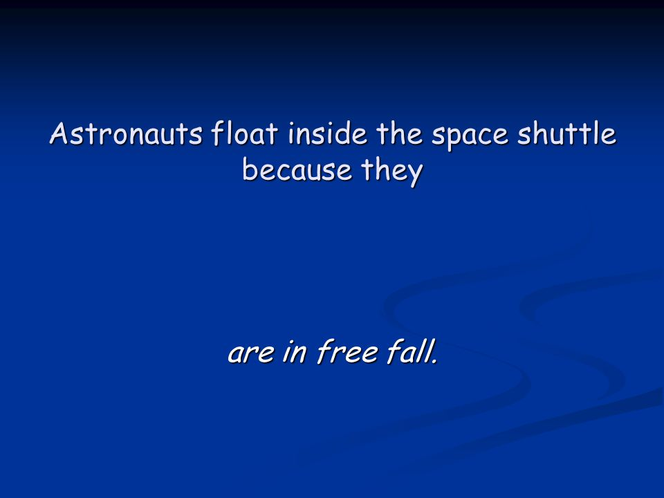 Astronauts float inside the space shuttle because they are in free fall.