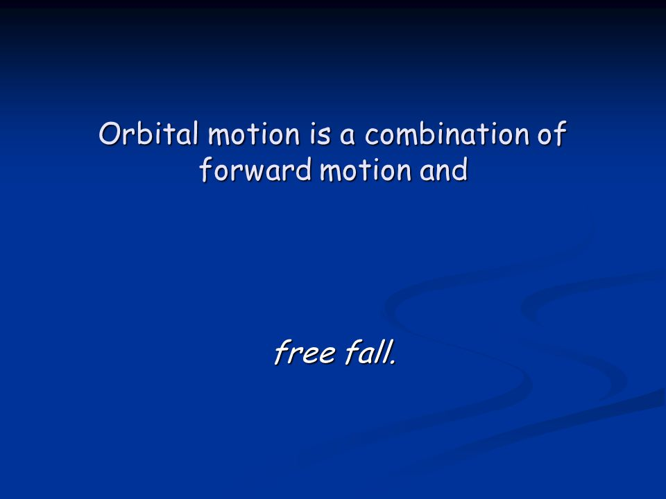 Orbital motion is a combination of forward motion and free fall.