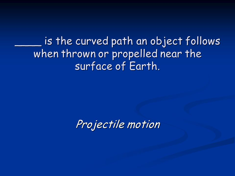 ____ is the curved path an object follows when thrown or propelled near the surface of Earth. Projectile motion
