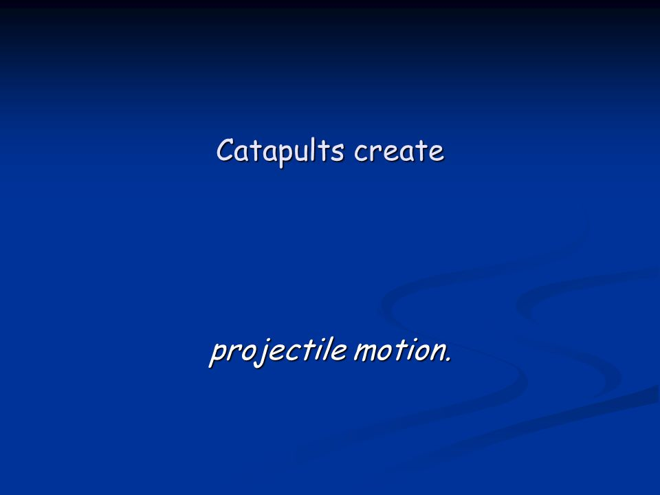 Catapults create projectile motion.