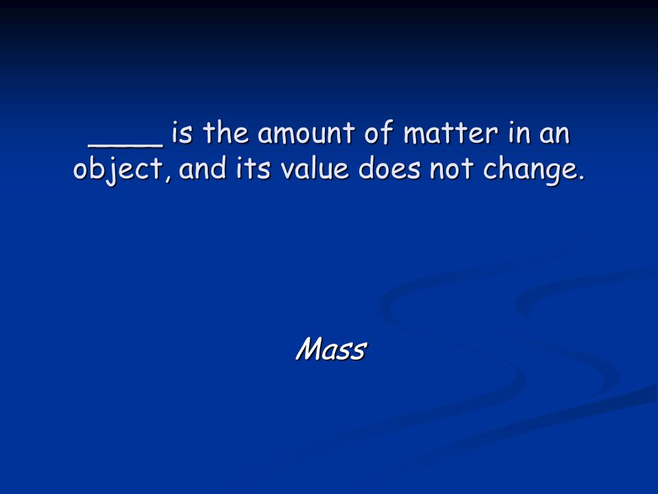 ____ is the amount of matter in an object, and its value does not change. Mass