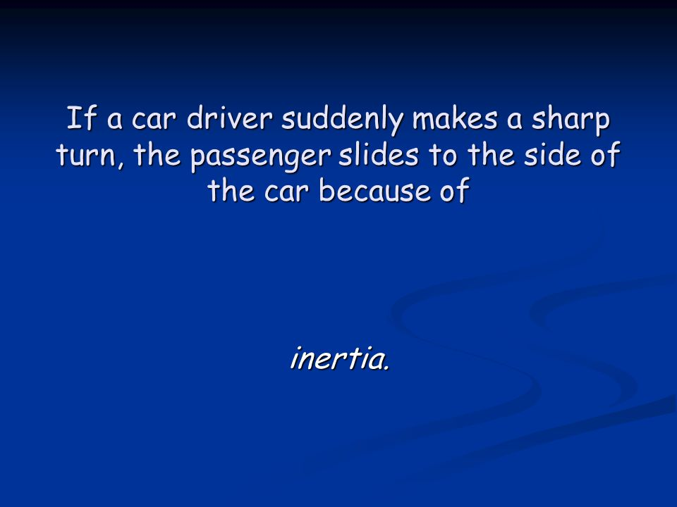 If a car driver suddenly makes a sharp turn, the passenger slides to the side of the car because of inertia.