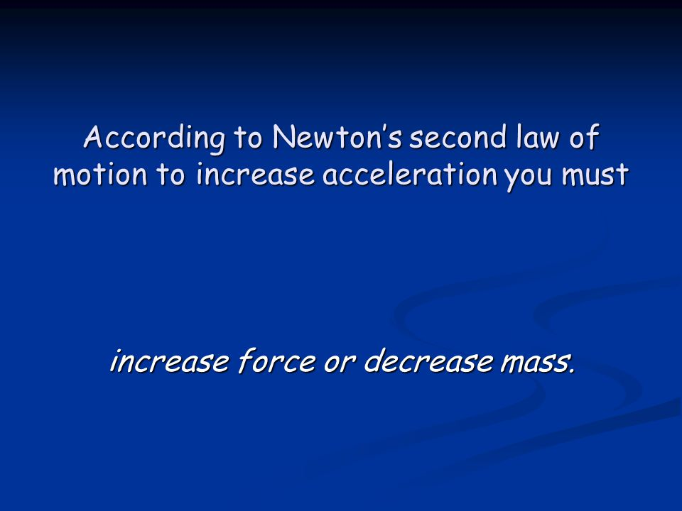 According to Newton's second law of motion to increase acceleration you must increase force or decrease mass.