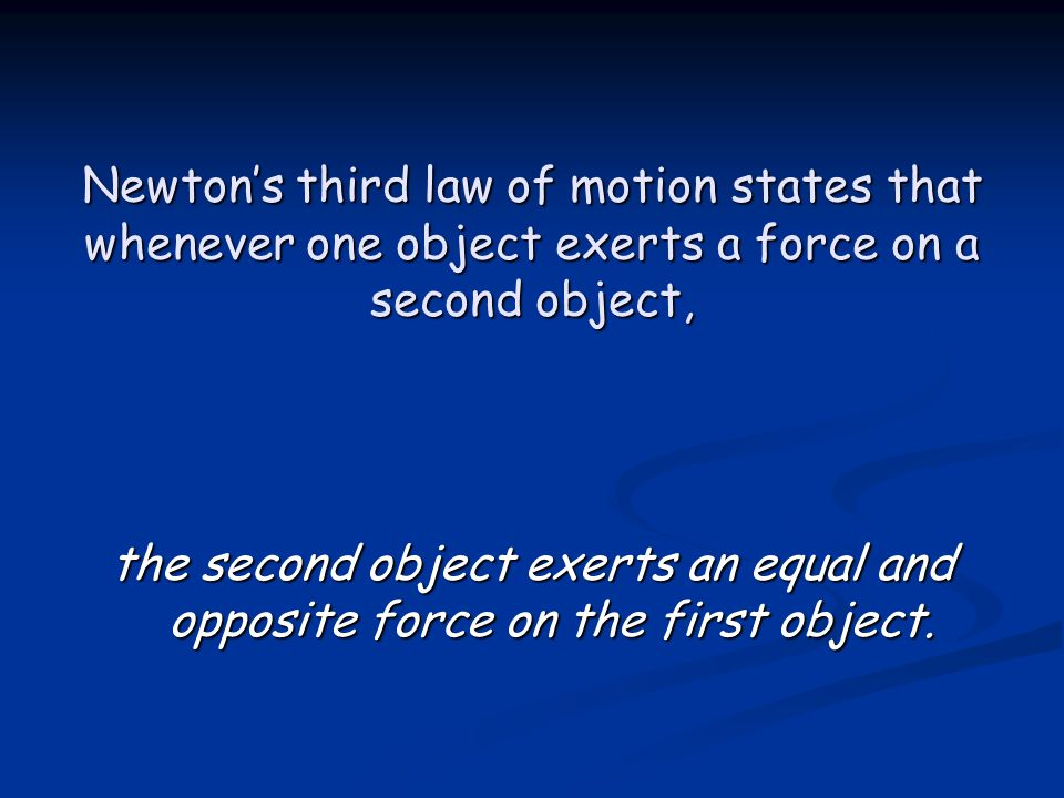 Newton's third law of motion states that whenever one object exerts a force on a second object, the second object exerts an equal and opposite force on the first object.