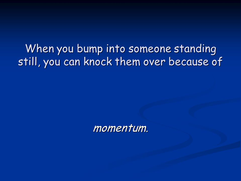 When you bump into someone standing still, you can knock them over because of momentum.