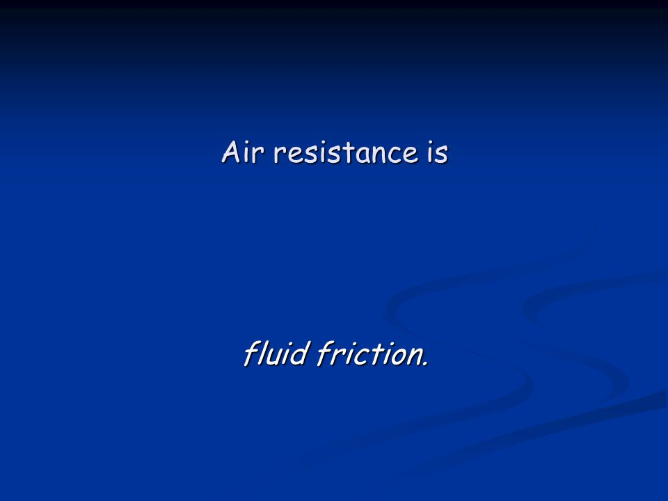 Air resistance is fluid friction.