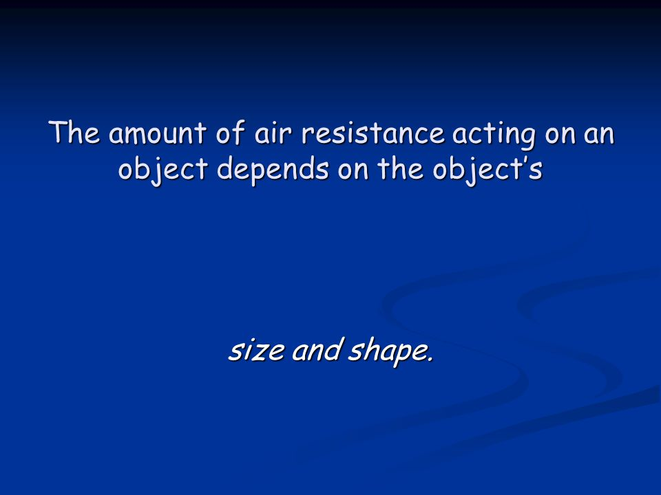 The amount of air resistance acting on an object depends on the object's size and shape.