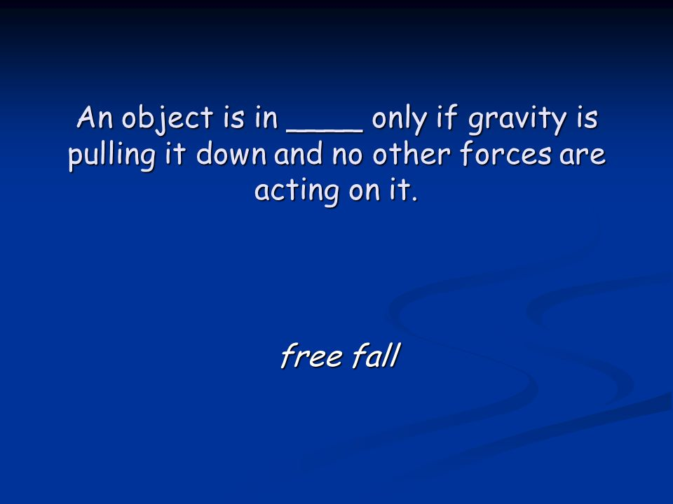 An object is in ____ only if gravity is pulling it down and no other forces are acting on it.