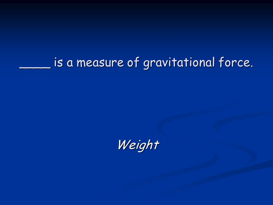 ____ is a measure of gravitational force. Weight