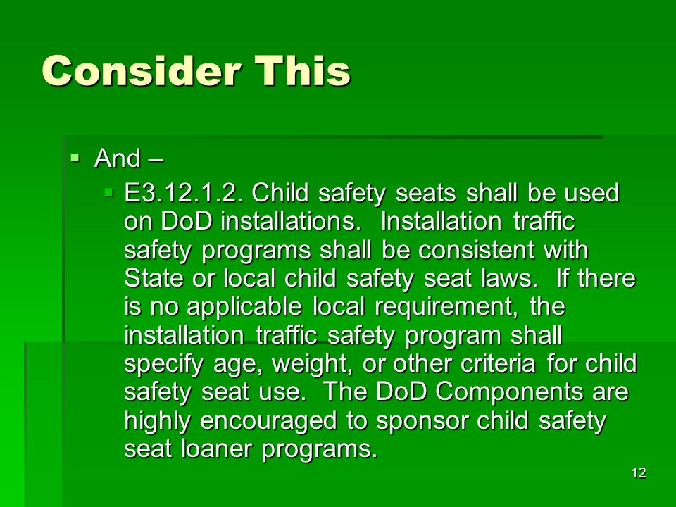 12 Consider This  And –  E3.12.1.2.Child safety seats shall be used on DoD installations.