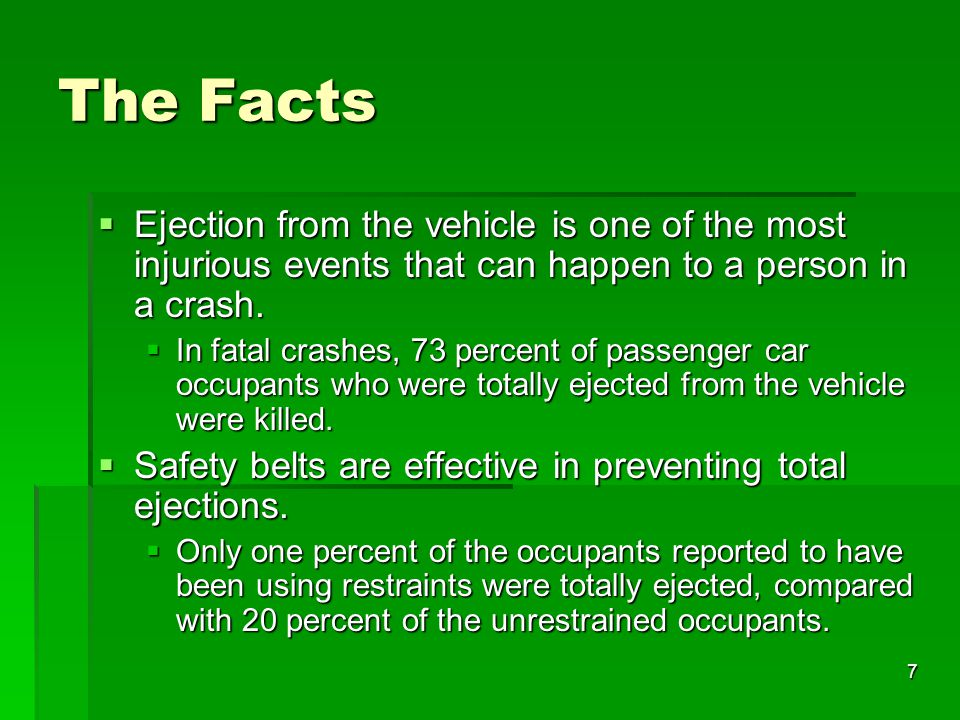 7 The Facts  Ejection from the vehicle is one of the most injurious events that can happen to a person in a crash.