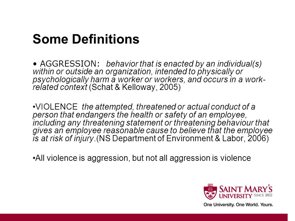 AGGRESSION: behavior that is enacted by an individual(s) within or outside an organization, intended to physically or psychologically harm a worker or workers, and occurs in a work- related context (Schat & Kelloway, 2005) VIOLENCE the attempted, threatened or actual conduct of a person that endangers the health or safety of an employee, including any threatening statement or threatening behaviour that gives an employee reasonable cause to believe that the employee is at risk of injury.(NS Department of Environment & Labor, 2006) All violence is aggression, but not all aggression is violence Some Definitions