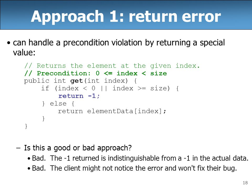 19 Approach 2: exception can handle a precondition violation by throwing an exception: // Returns the element at the given index.