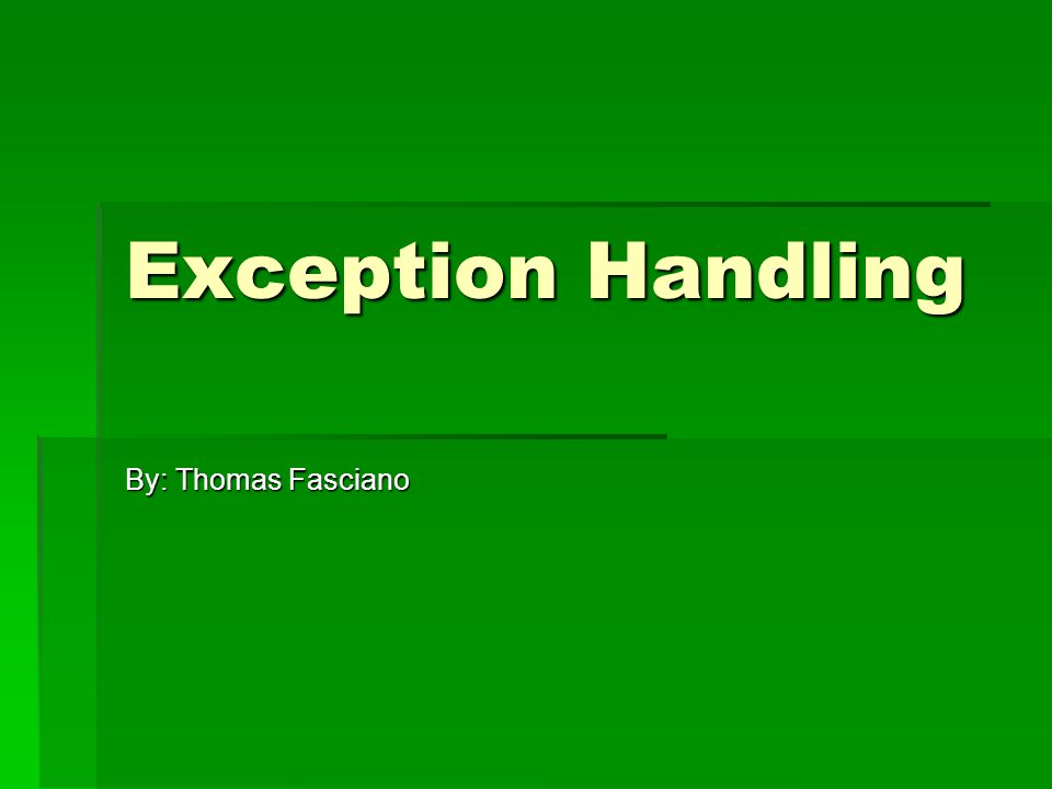 Exception Handling By: Thomas Fasciano