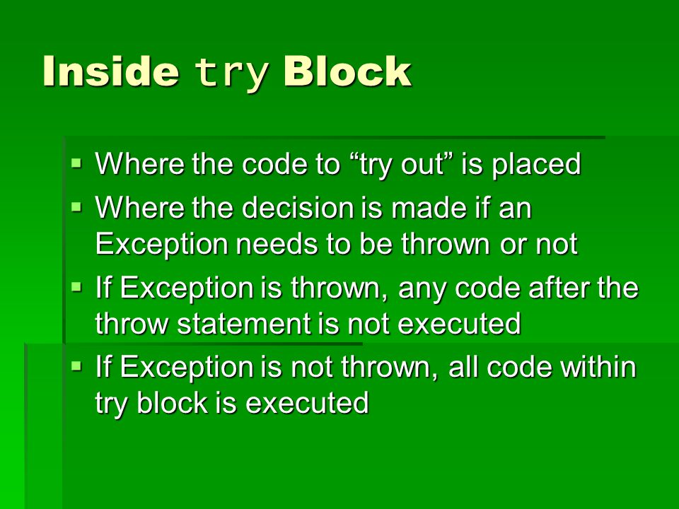 Inside try Block  Where the code to try out is placed  Where the decision is made if an Exception needs to be thrown or not  If Exception is thrown, any code after the throw statement is not executed  If Exception is not thrown, all code within try block is executed