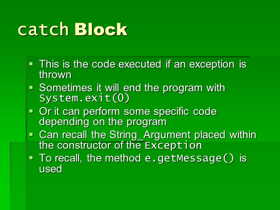 catch Block  This is the code executed if an exception is thrown  Sometimes it will end the program with System.exit(0)  Or it can perform some specific code depending on the program  Can recall the String_Argument placed within the constructor of the Exception  To recall, the method e.getMessage() is used