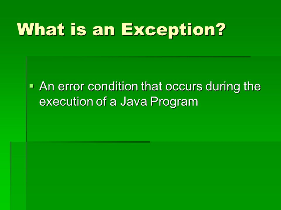 What is an Exception  An error condition that occurs during the execution of a Java Program
