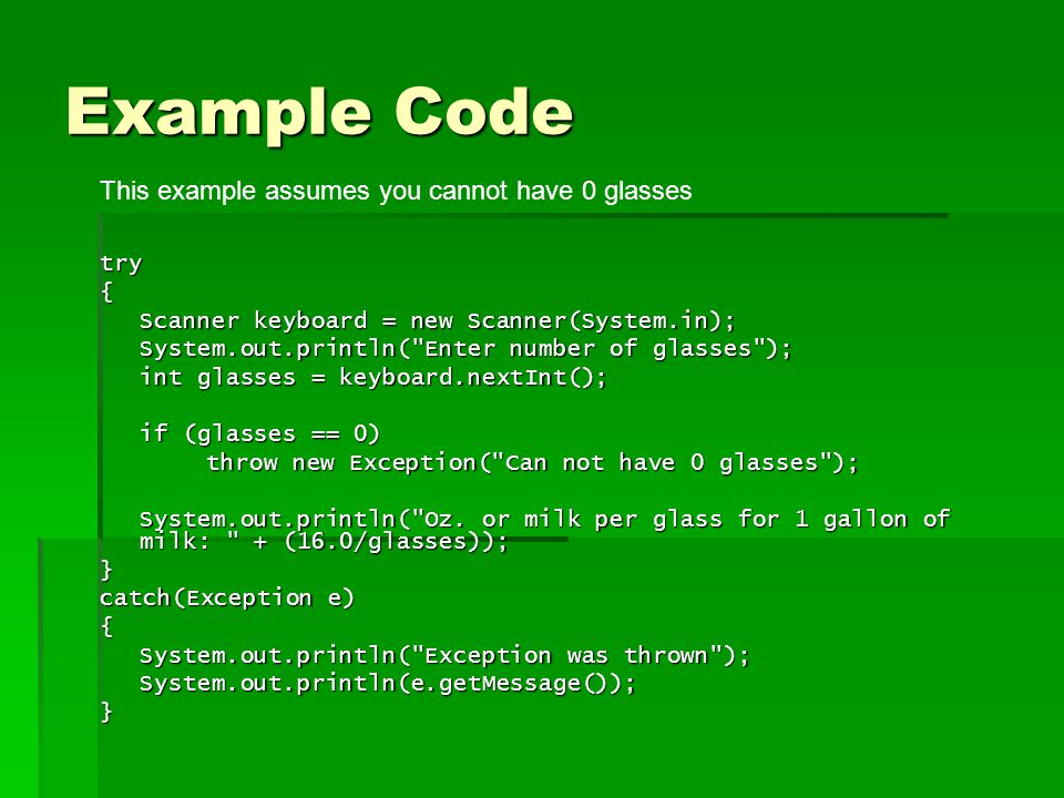 Example Code try{ Scanner keyboard = new Scanner(System.in); System.out.println( Enter number of glasses ); int glasses = keyboard.nextInt(); if (glasses == 0) throw new Exception( Can not have 0 glasses ); System.out.println( Oz.