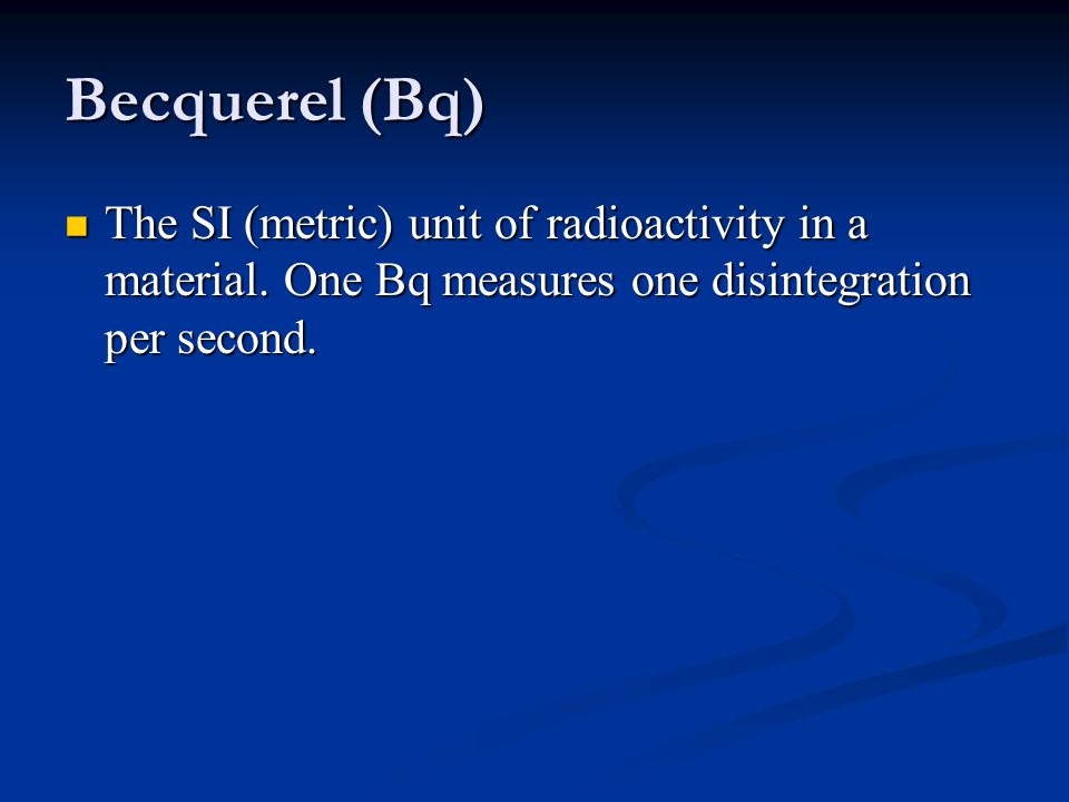 Becquerel (Bq) The SI (metric) unit of radioactivity in a material.