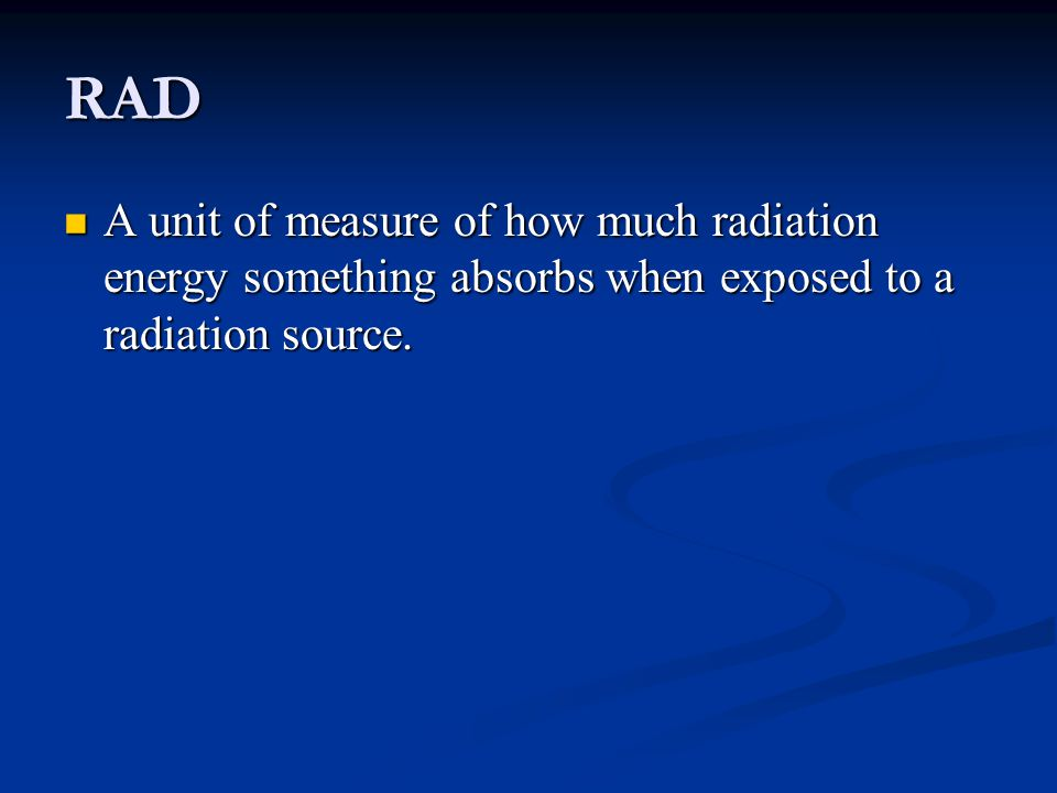 RAD A unit of measure of how much radiation energy something absorbs when exposed to a radiation source.
