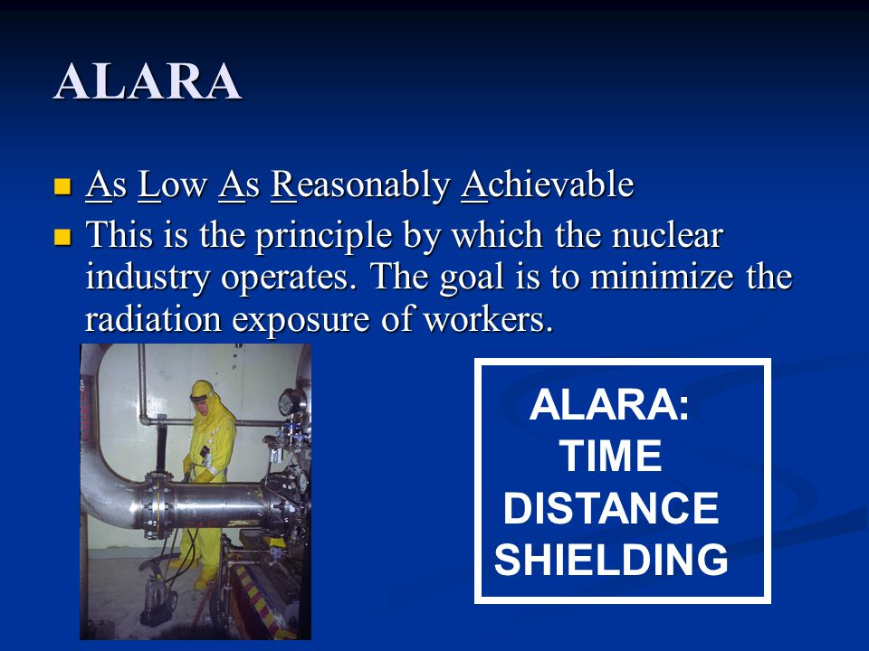 ALARA As Low As Reasonably Achievable As Low As Reasonably Achievable This is the principle by which the nuclear industry operates.